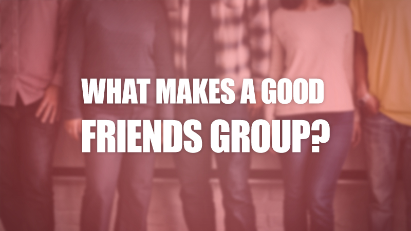 what-makes-a-good-friends-group